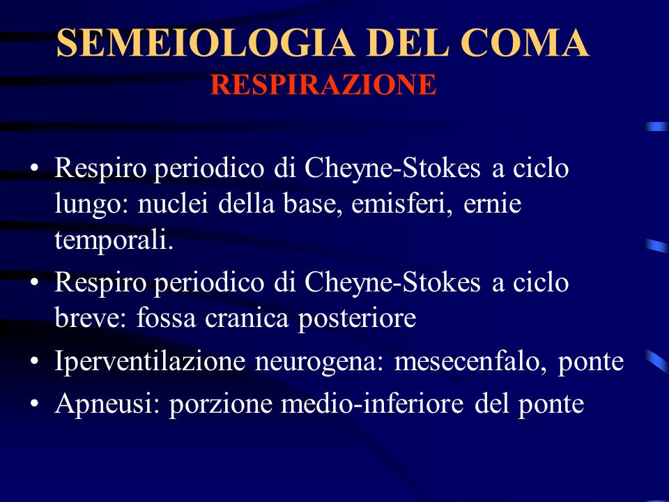 SEMEIOLOGIA DEL COMA RESPIRAZIONE Respiro periodico di Cheyne-Stokes a ciclo lungo: nuclei della base, emisferi, ernie temporali. Respiro periodico di