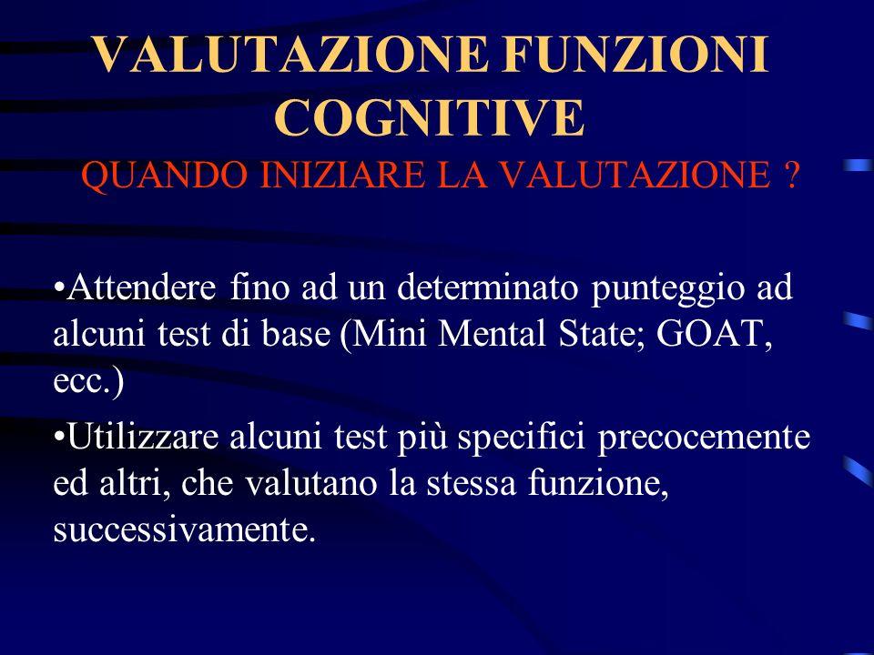 VALUTAZIONE FUNZIONI COGNITIVE QUANDO INIZIARE LA VALUTAZIONE ? Attendere fino ad un determinato punteggio ad alcuni test di base (Mini Mental State;