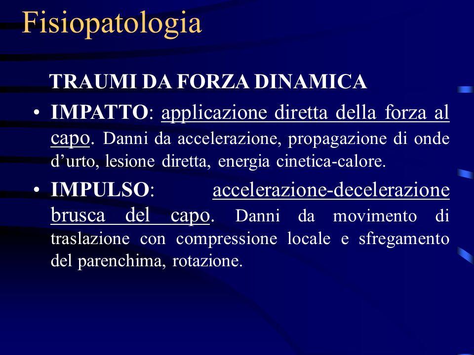 Fisiopatologia TRAUMI DA FORZA DINAMICA IMPATTO: applicazione diretta della forza al capo. Danni da accelerazione, propagazione di onde durto, lesione