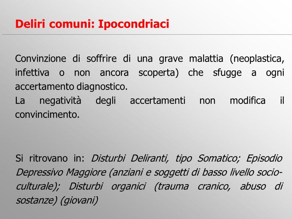 Deliri comuni: Ipocondriaci Convinzione di soffrire di una grave malattia (neoplastica, infettiva o non ancora scoperta) che sfugge a ogni accertament