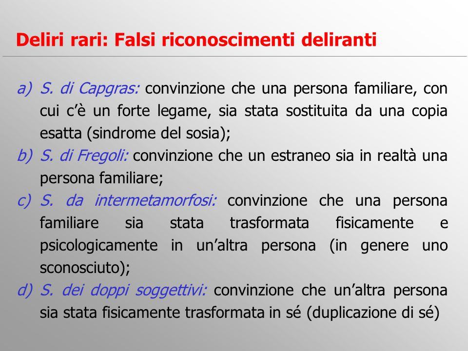 a)S. di Capgras: convinzione che una persona familiare, con cui cè un forte legame, sia stata sostituita da una copia esatta (sindrome del sosia); b)S