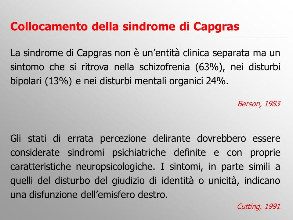 La sindrome di Capgras non è unentità clinica separata ma un sintomo che si ritrova nella schizofrenia (63%), nei disturbi bipolari (13%) e nei distur