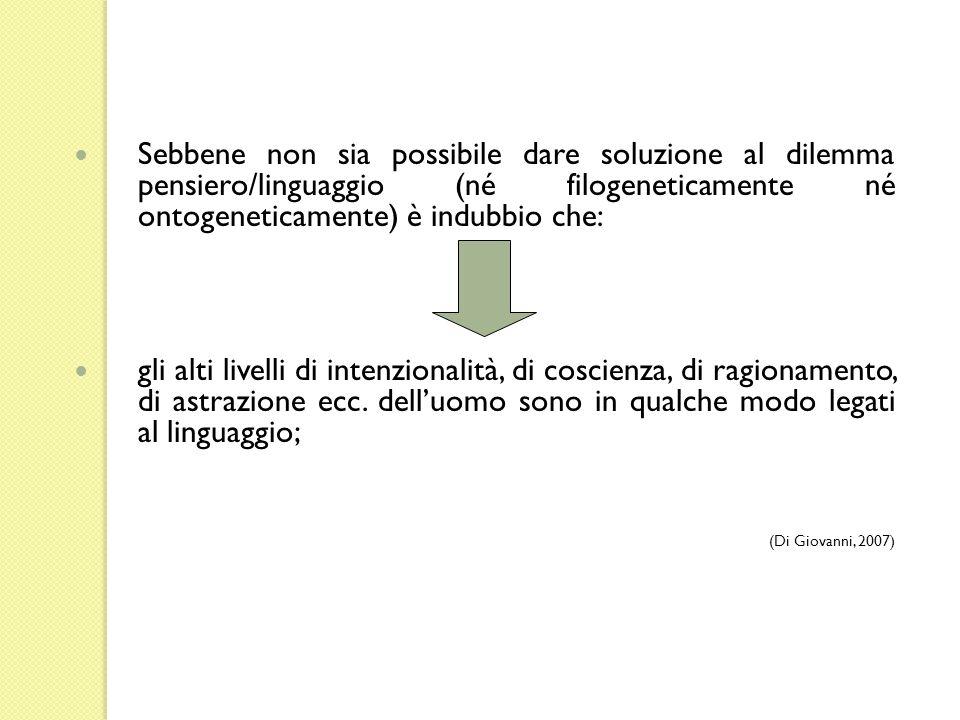 Sebbene non sia possibile dare soluzione al dilemma pensiero/linguaggio (né filogeneticamente né ontogeneticamente) è indubbio che: gli alti livelli d
