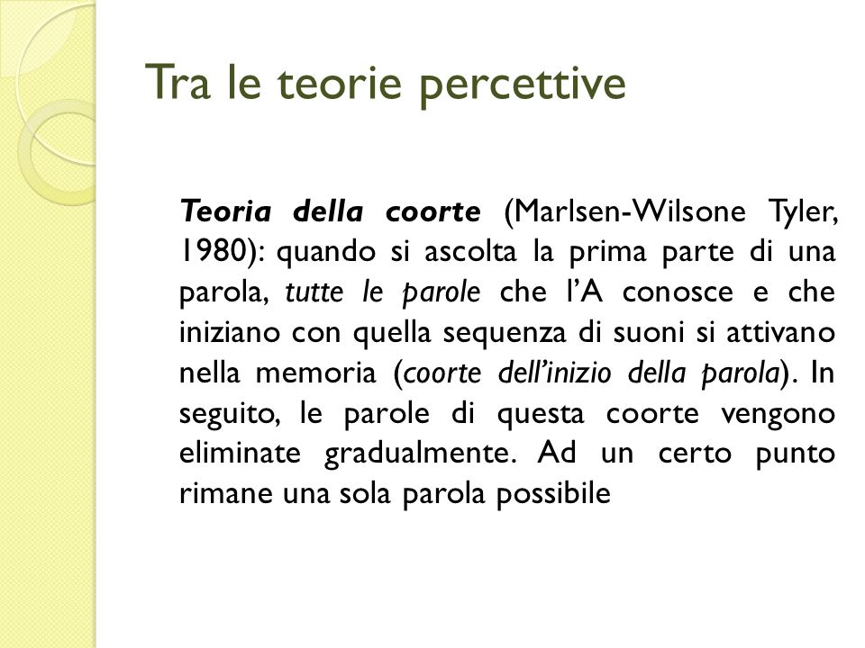 Tra le teorie percettive Teoria della coorte (Marlsen-Wilsone Tyler, 1980): quando si ascolta la prima parte di una parola, tutte le parole che lA con