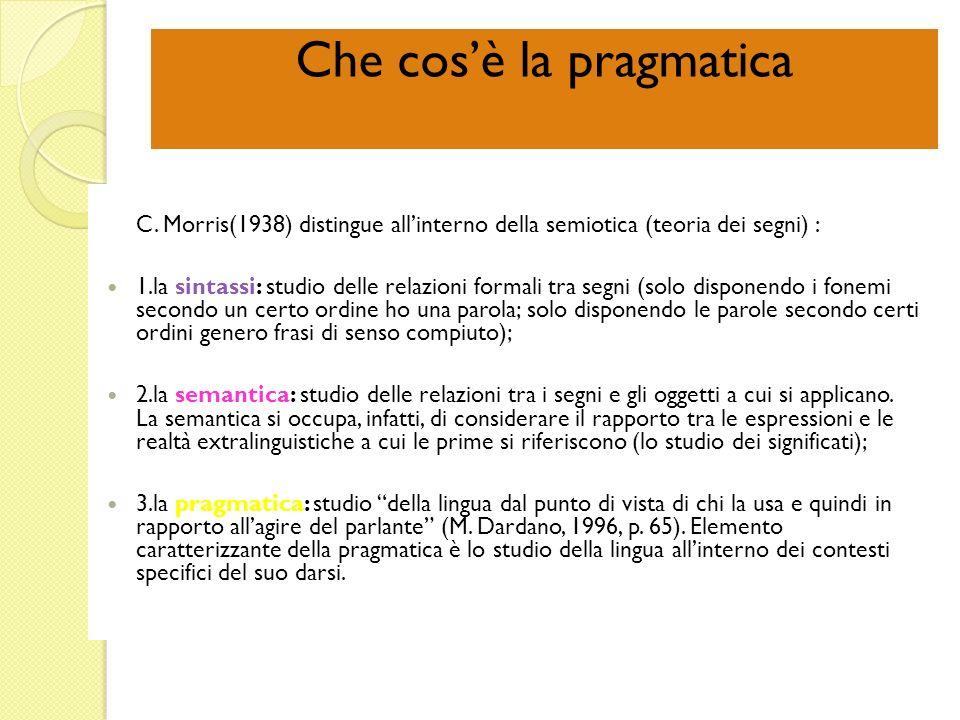 Che cosè la pragmatica C. Morris(1938) distingue allinterno della semiotica (teoria dei segni) : 1.la sintassi: studio delle relazioni formali tra seg