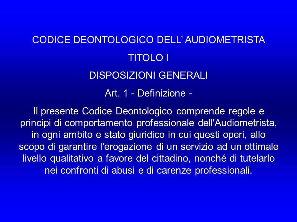 CODICE DEONTOLOGICO DELL AUDIOMETRISTA TITOLO I DISPOSIZIONI GENERALI Art.