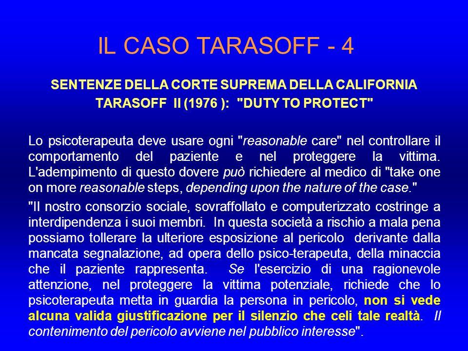 IL CASO TARASOFF - 4 SENTENZE DELLA CORTE SUPREMA DELLA CALIFORNIA TARASOFF II (1976 ): DUTY TO PROTECT Lo psicoterapeuta deve usare ogni reasonable care nel controllare il comportamento del paziente e nel proteggere la vittima.