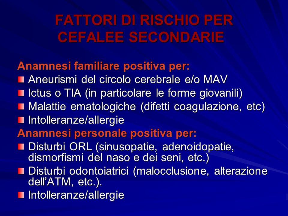 FATTORI DI RISCHIO PER CEFALEE SECONDARIE Anamnesi familiare positiva per: Aneurismi del circolo cerebrale e/o MAV Ictus o TIA (in particolare le form