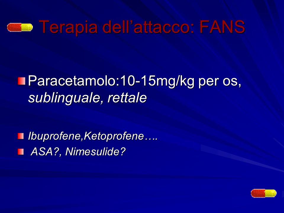 Terapia dellattacco: FANS Paracetamolo:10-15mg/kg per os, sublinguale, rettale Ibuprofene,Ketoprofene…. ASA?, Nimesulide? ASA?, Nimesulide?
