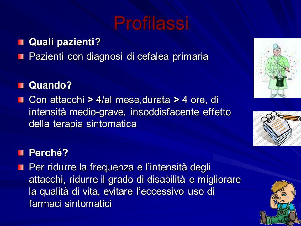 Profilassi Quali pazienti? Pazienti con diagnosi di cefalea primaria Quando? Con attacchi > 4/al mese,durata > 4 ore, di intensità medio-grave, insodd