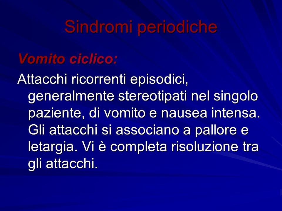 Sindromi periodiche Vomito ciclico: Attacchi ricorrenti episodici, generalmente stereotipati nel singolo paziente, di vomito e nausea intensa. Gli att