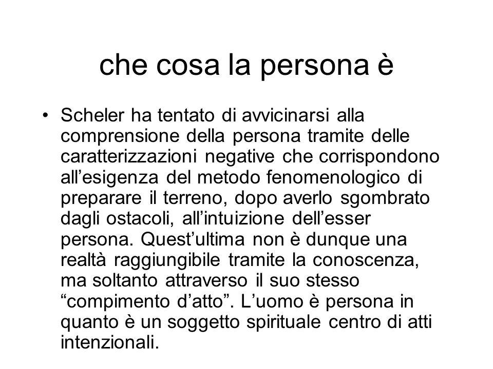 che cosa la persona è Scheler ha tentato di avvicinarsi alla comprensione della persona tramite delle caratterizzazioni negative che corrispondono all