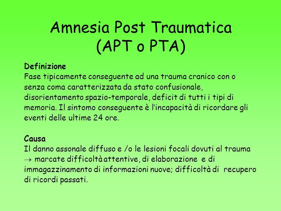 Amnesia Post Traumatica (APT o PTA) Definizione Fase tipicamente conseguente ad una trauma cranico con o senza coma caratterizzata da stato confusiona