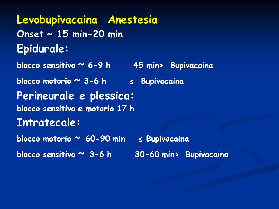 Levobupivacaina Anestesia Onset ~ 15 min-20 min Epidurale: blocco sensitivo ~ 6-9 h 45 min> Bupivacaina blocco motorio ~ 3-6 h Bupivacaina Perineurale