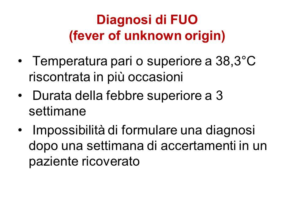 Diagnosi di FUO (fever of unknown origin) Temperatura pari o superiore a 38,3°C riscontrata in più occasioni Durata della febbre superiore a 3 settima