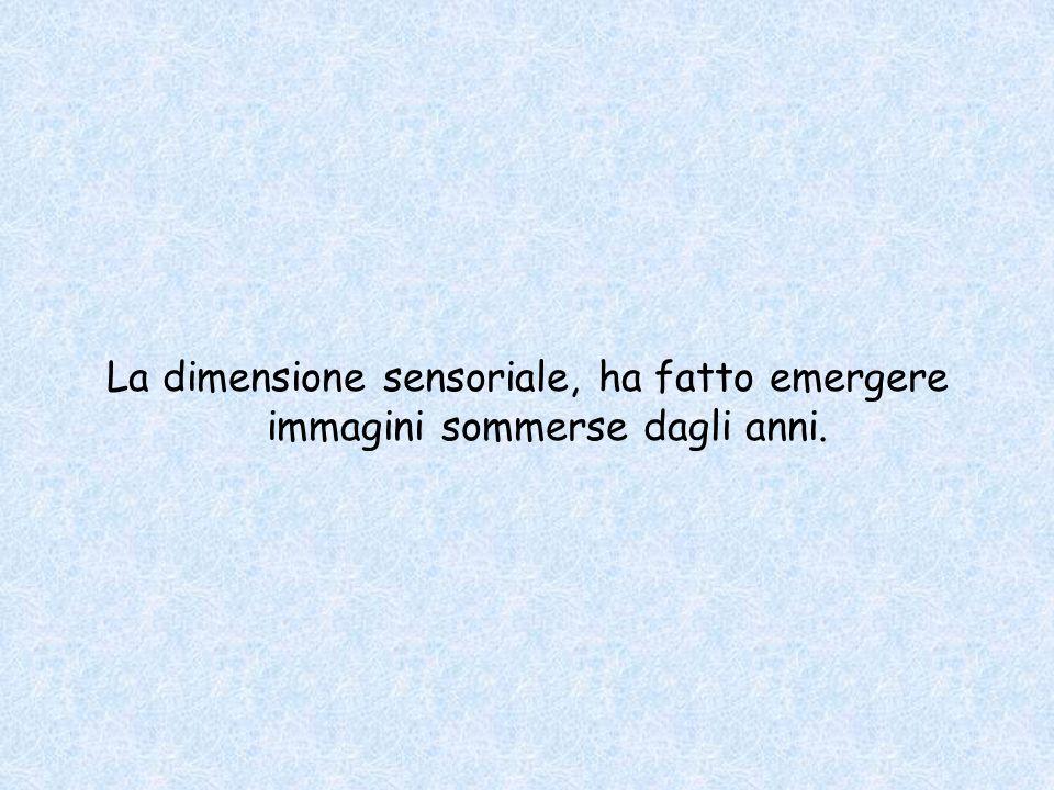 La dimensione sensoriale, ha fatto emergere immagini sommerse dagli anni.