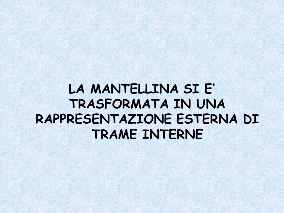 LA MANTELLINA SI E TRASFORMATA IN UNA RAPPRESENTAZIONE ESTERNA DI TRAME INTERNE