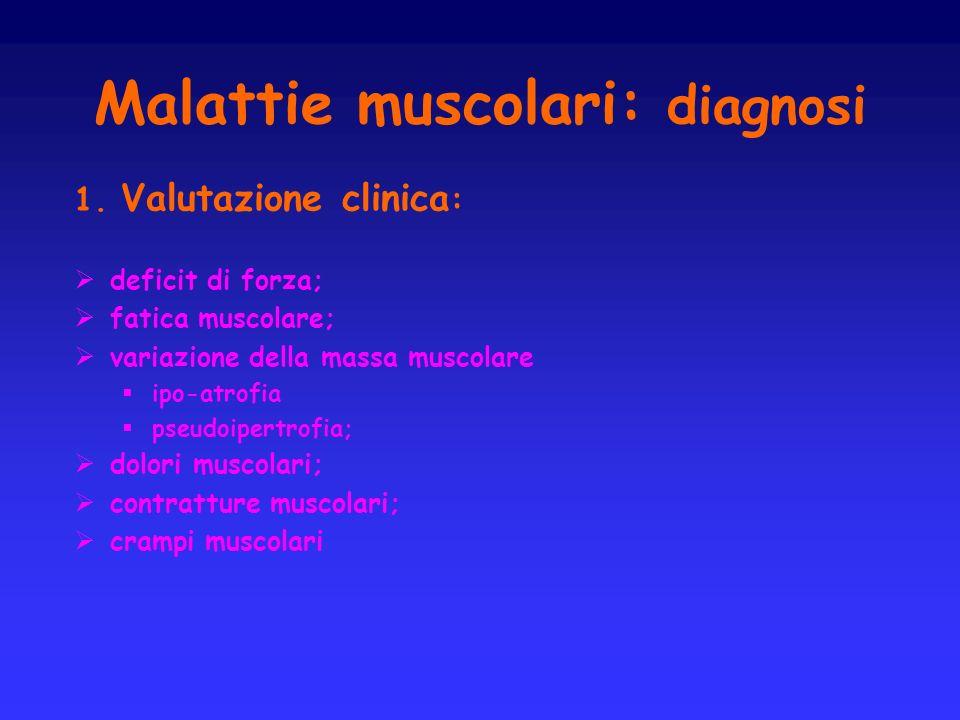 Malattie muscolari: diagnosi 1. Valutazione clinica : deficit di forza; fatica muscolare; variazione della massa muscolare ipo-atrofia pseudoipertrofi
