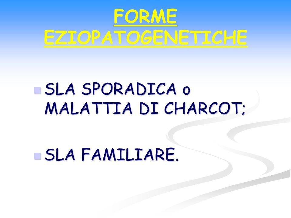 FORME EZIOPATOGENETICHE SLA SPORADICA o MALATTIA DI CHARCOT; SLA SPORADICA o MALATTIA DI CHARCOT; SLA FAMILIARE. SLA FAMILIARE.