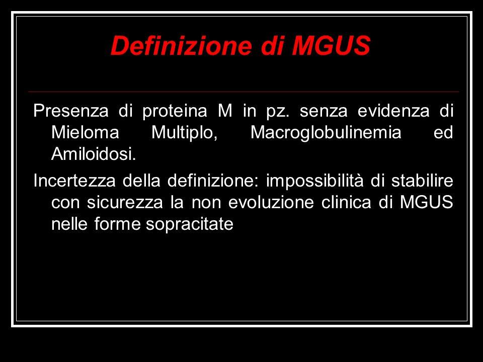 Definizione di MGUS Presenza di proteina M in pz. senza evidenza di Mieloma Multiplo, Macroglobulinemia ed Amiloidosi. Incertezza della definizione: i