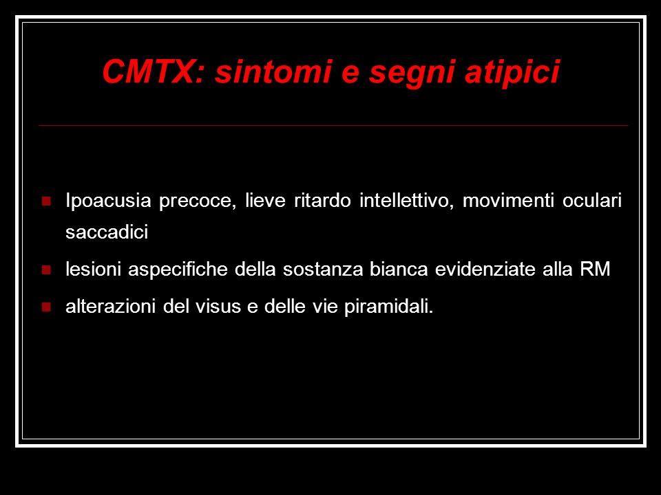 CMTX: sintomi e segni atipici Ipoacusia precoce, lieve ritardo intellettivo, movimenti oculari saccadici lesioni aspecifiche della sostanza bianca evi