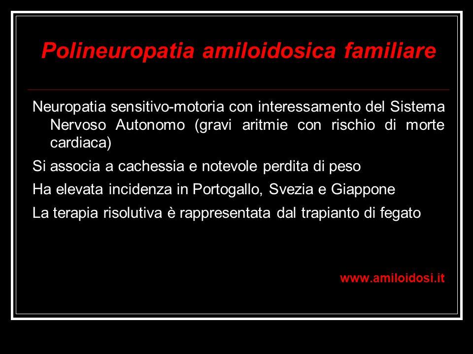 Polineuropatia amiloidosica familiare Neuropatia sensitivo-motoria con interessamento del Sistema Nervoso Autonomo (gravi aritmie con rischio di morte
