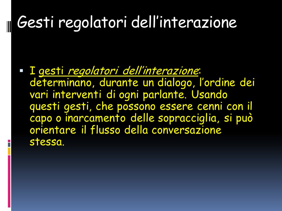 Gesti regolatori dellinterazione I gesti regolatori dellinterazione: determinano, durante un dialogo, lordine dei vari interventi di ogni parlante.