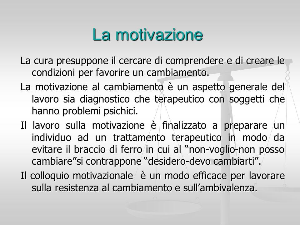 La motivazione La cura presuppone il cercare di comprendere e di creare le condizioni per favorire un cambiamento. La motivazione al cambiamento è un
