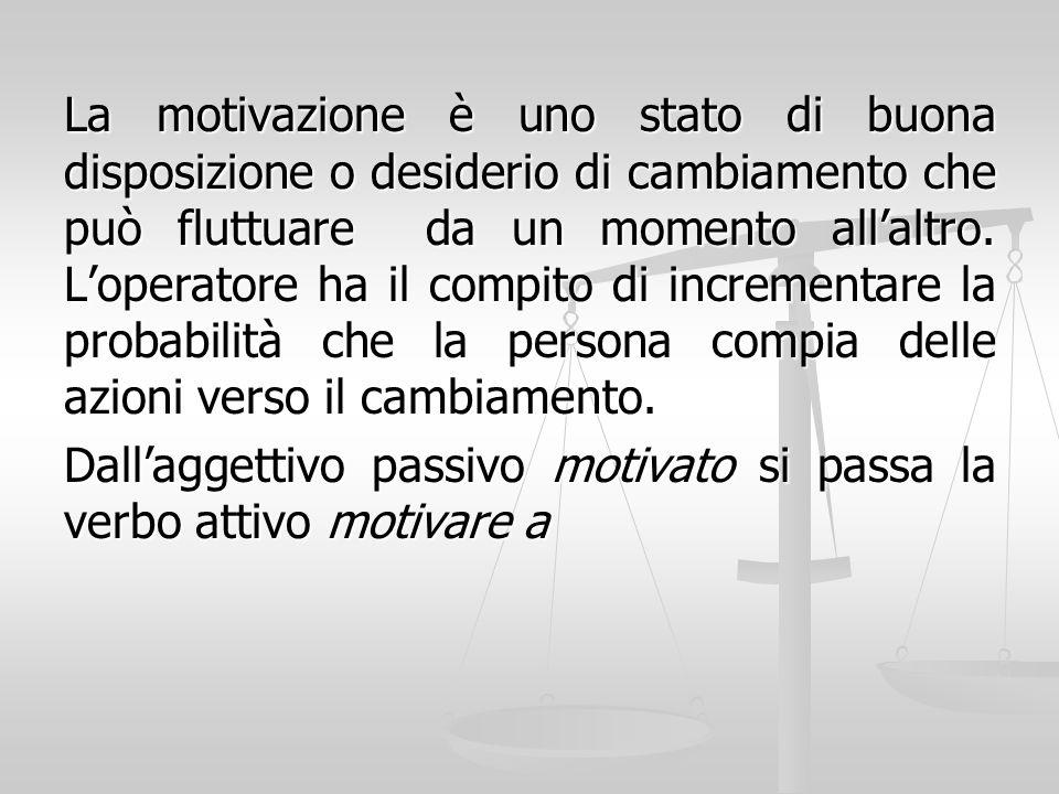La motivazione è uno stato di buona disposizione o desiderio di cambiamento che può fluttuare da un momento allaltro. Loperatore ha il compito di incr