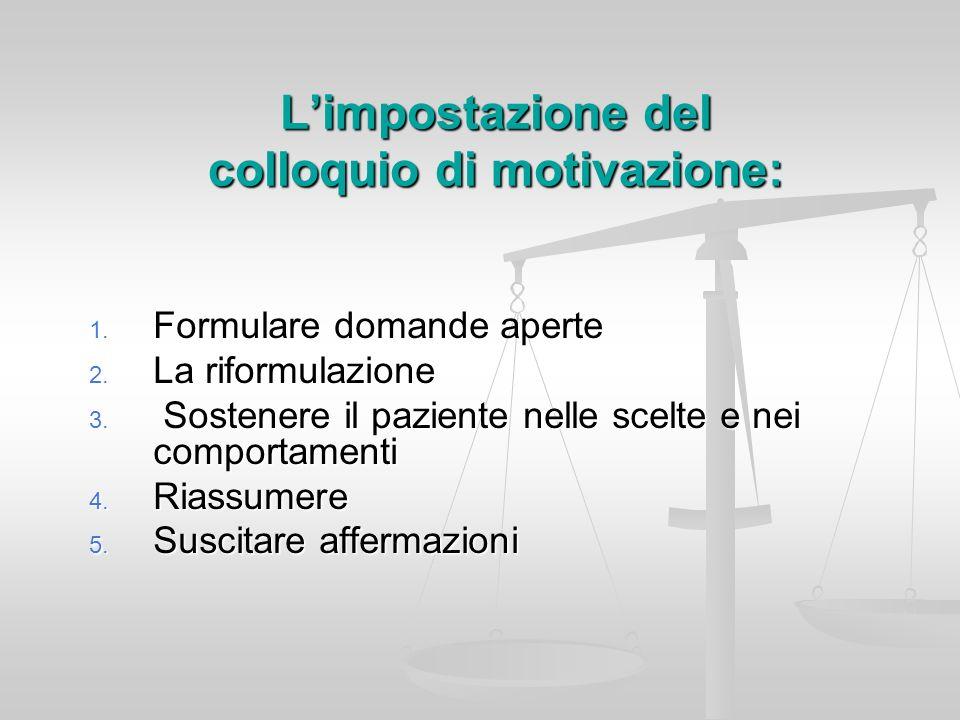Limpostazione del colloquio di motivazione: 1. Formulare domande aperte 2. La riformulazione 3. Sostenere il paziente nelle scelte e nei comportamenti