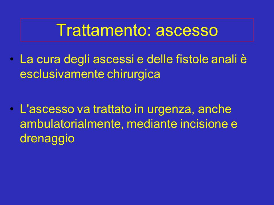 Trattamento: ascesso La cura degli ascessi e delle fistole anali è esclusivamente chirurgica L'ascesso va trattato in urgenza, anche ambulatorialmente