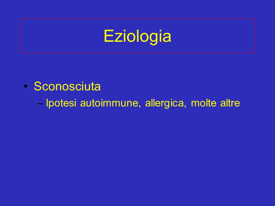 Eziologia Sconosciuta –Ipotesi autoimmune, allergica, molte altre