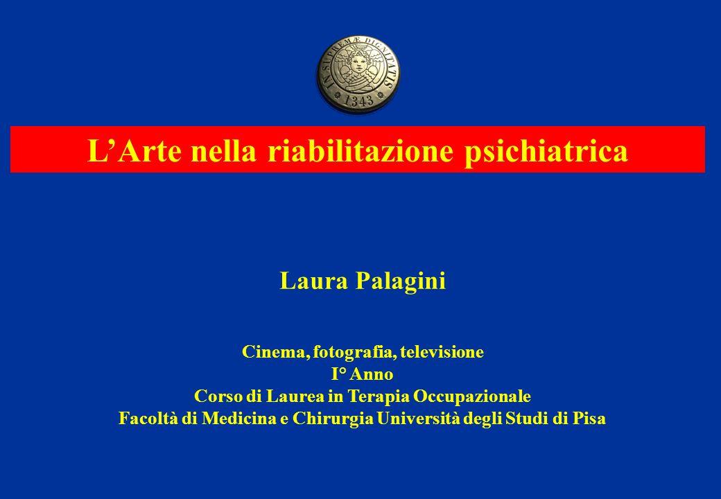 LArte nella riabilitazione psichiatrica Laura Palagini Cinema, fotografia, televisione I° Anno Corso di Laurea in Terapia Occupazionale Facoltà di Med