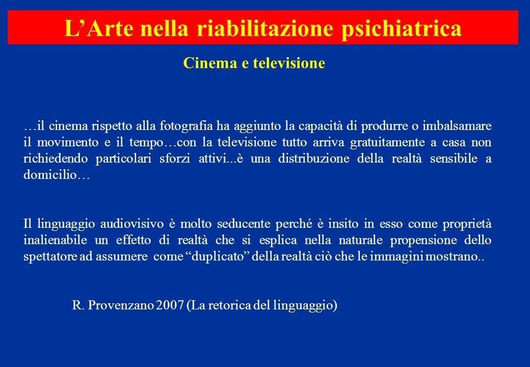 Cinema e televisione LArte nella riabilitazione psichiatrica …il cinema rispetto alla fotografia ha aggiunto la capacità di produrre o imbalsamare il