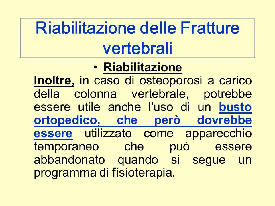 Riabilitazione delle Fratture vertebrali Riabilitazione Inoltre, in caso di osteoporosi a carico della colonna vertebrale, potrebbe essere utile anche