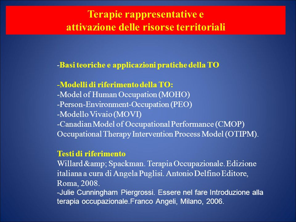 - Basi teoriche e applicazioni pratiche della TO -Modelli di riferimento della TO: -Model of Human Occupation (MOHO) -Person-Environment-Occupation (P
