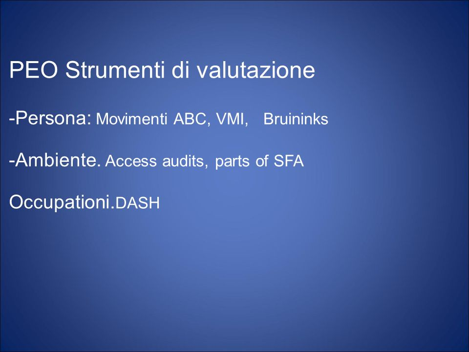 PEO Strumenti di valutazione -Persona: Movimenti ABC, VMI, Bruininks -Ambiente. Access audits, parts of SFA Occupationi. DASH