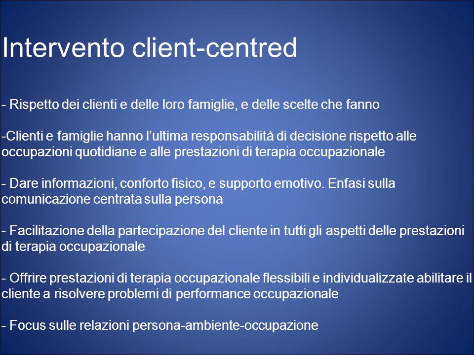 Intervento client-centred - Rispetto dei clienti e delle loro famiglie, e delle scelte che fanno -Clienti e famiglie hanno lultima responsabilità di d