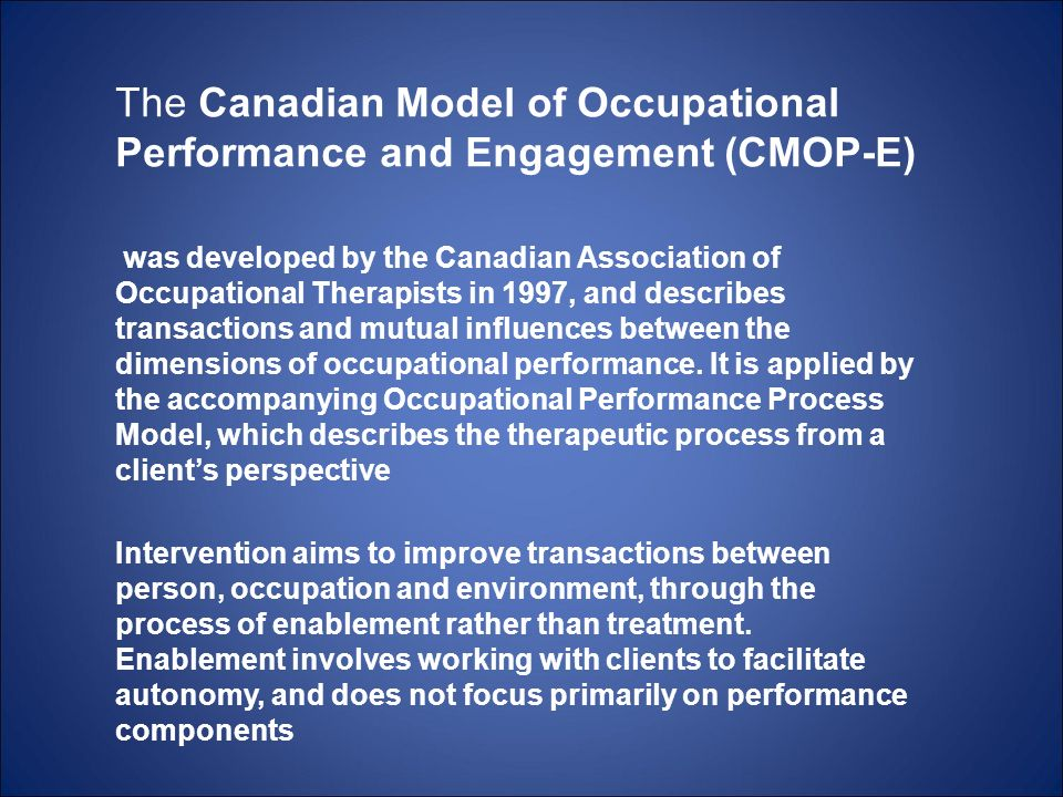 The Canadian Model of Occupational Performance and Engagement (CMOP-E) was developed by the Canadian Association of Occupational Therapists in 1997, a