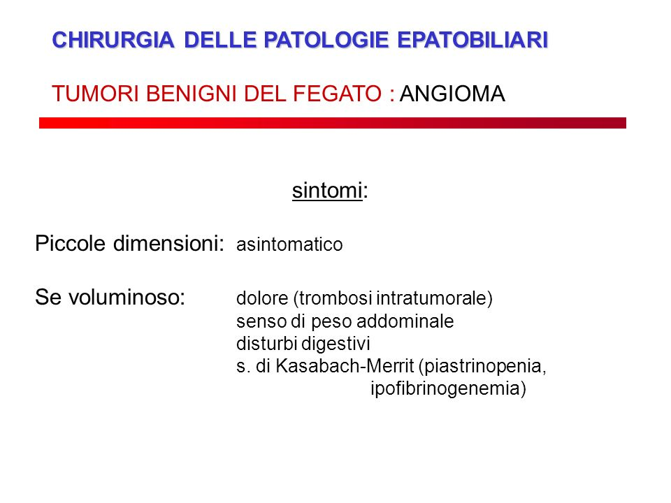 CHIRURGIA DELLE PATOLOGIE EPATOBILIARI TUMORI BENIGNI DEL FEGATO : ANGIOMA sintomi: Piccole dimensioni: asintomatico Se voluminoso: dolore (trombosi i