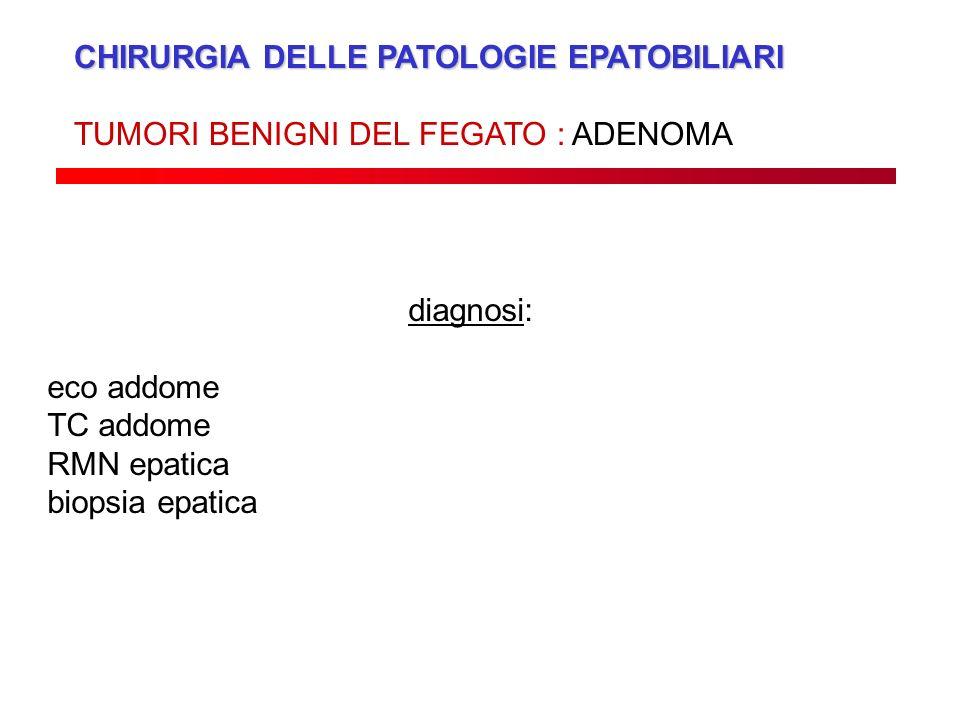 CHIRURGIA DELLE PATOLOGIE EPATOBILIARI TUMORI BENIGNI DEL FEGATO : ADENOMA diagnosi: eco addome TC addome RMN epatica biopsia epatica