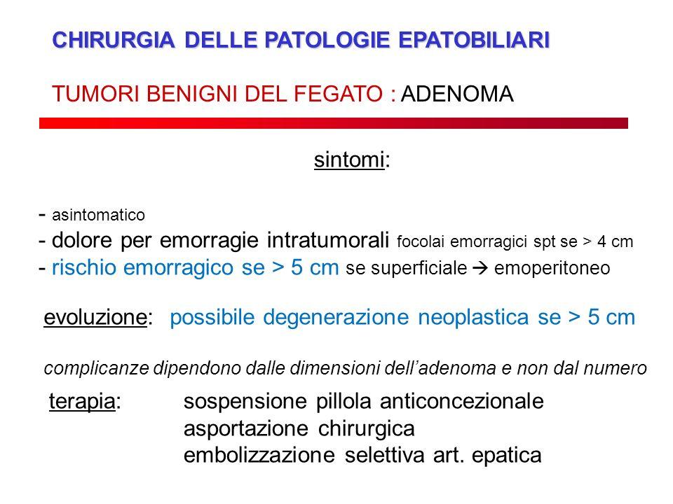 CHIRURGIA DELLE PATOLOGIE EPATOBILIARI TUMORI BENIGNI DEL FEGATO : ADENOMA sintomi: - asintomatico - dolore per emorragie intratumorali focolai emorra