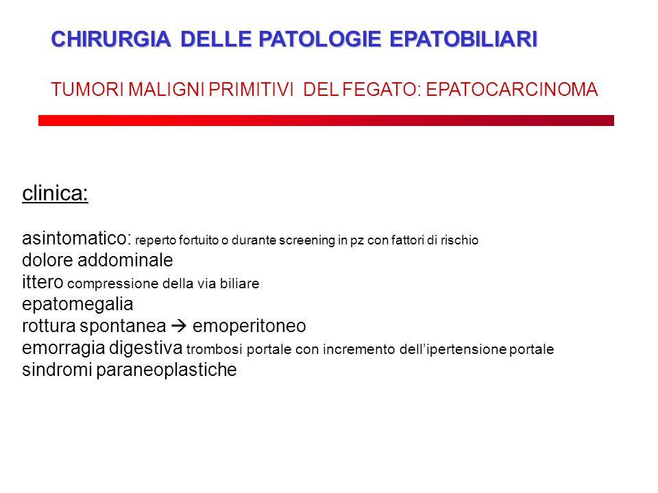 CHIRURGIA DELLE PATOLOGIE EPATOBILIARI TUMORI MALIGNI PRIMITIVI DEL FEGATO: EPATOCARCINOMA clinica: asintomatico: reperto fortuito o durante screening