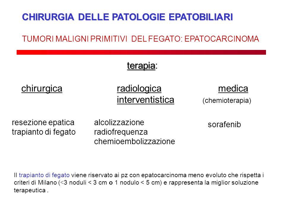 CHIRURGIA DELLE PATOLOGIE EPATOBILIARI TUMORI MALIGNI PRIMITIVI DEL FEGATO: EPATOCARCINOMA terapia terapia: chirurgicaradiologica medica interventisti