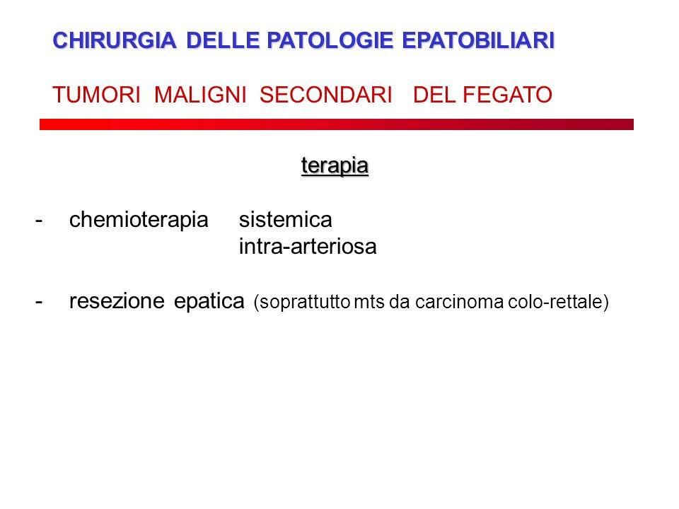 CHIRURGIA DELLE PATOLOGIE EPATOBILIARI TUMORI MALIGNI SECONDARI DEL FEGATO terapia -chemioterapiasistemica intra-arteriosa -resezione epatica (sopratt