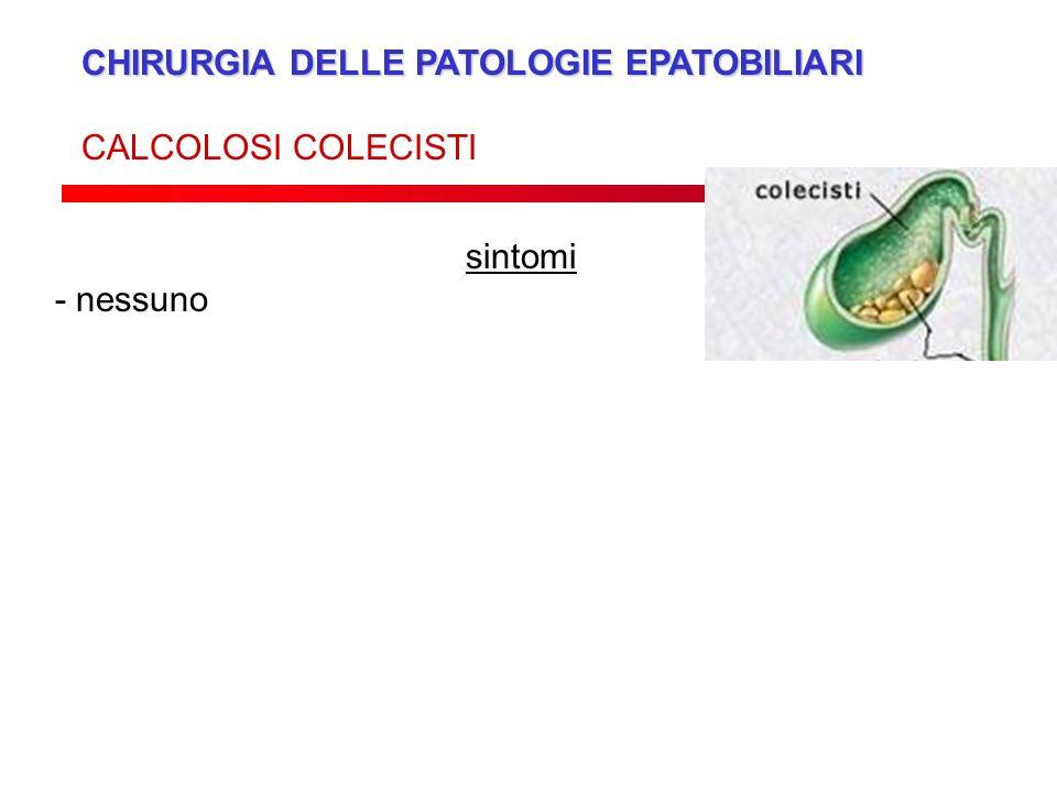 CHIRURGIA DELLE PATOLOGIE EPATOBILIARI CALCOLOSI COLECISTI sintomi - nessuno