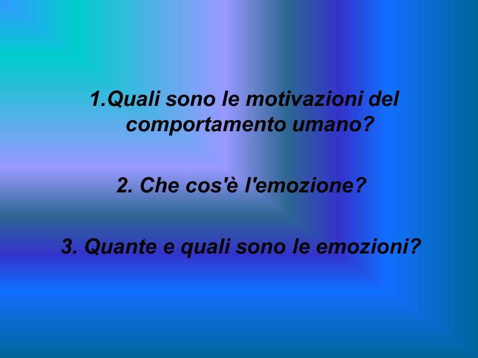1.Quali sono le motivazioni del comportamento umano? 2. Che cos'è l'emozione? 3. Quante e quali sono le emozioni?