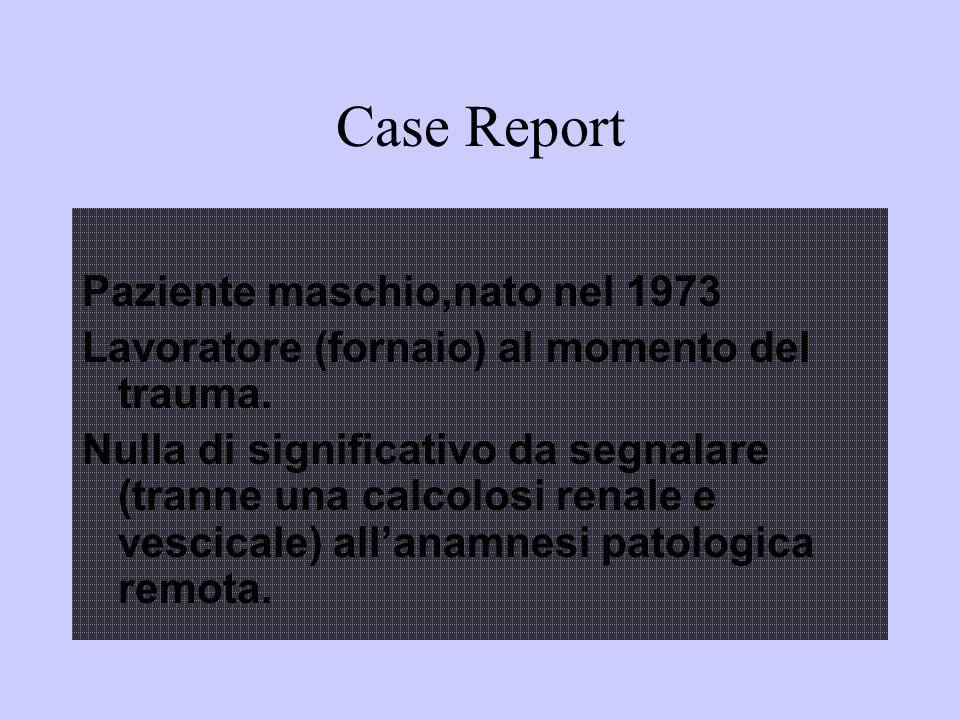 Case Report Paziente maschio,nato nel 1973 Lavoratore (fornaio) al momento del trauma. Nulla di significativo da segnalare (tranne una calcolosi renal