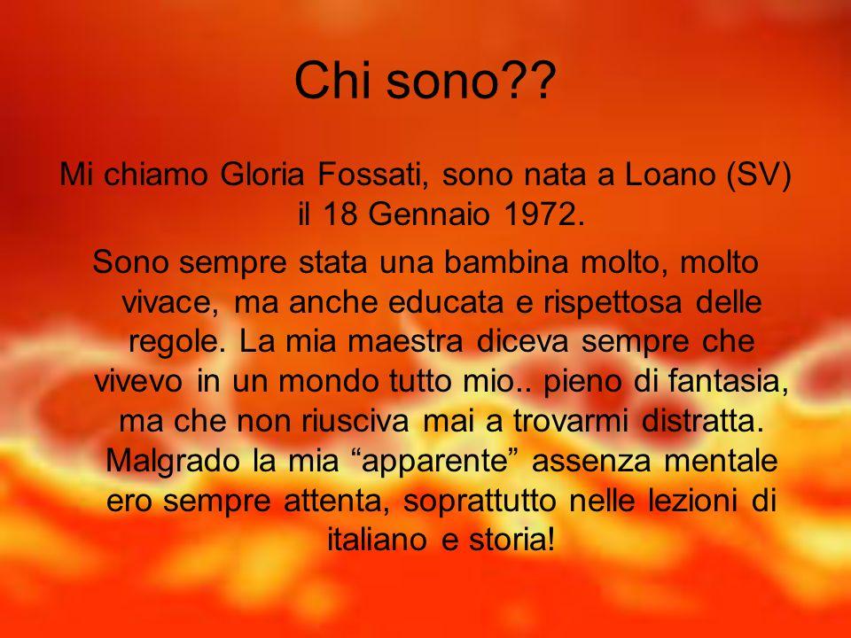 Chi sono?? Mi chiamo Gloria Fossati, sono nata a Loano (SV) il 18 Gennaio 1972. Sono sempre stata una bambina molto, molto vivace, ma anche educata e