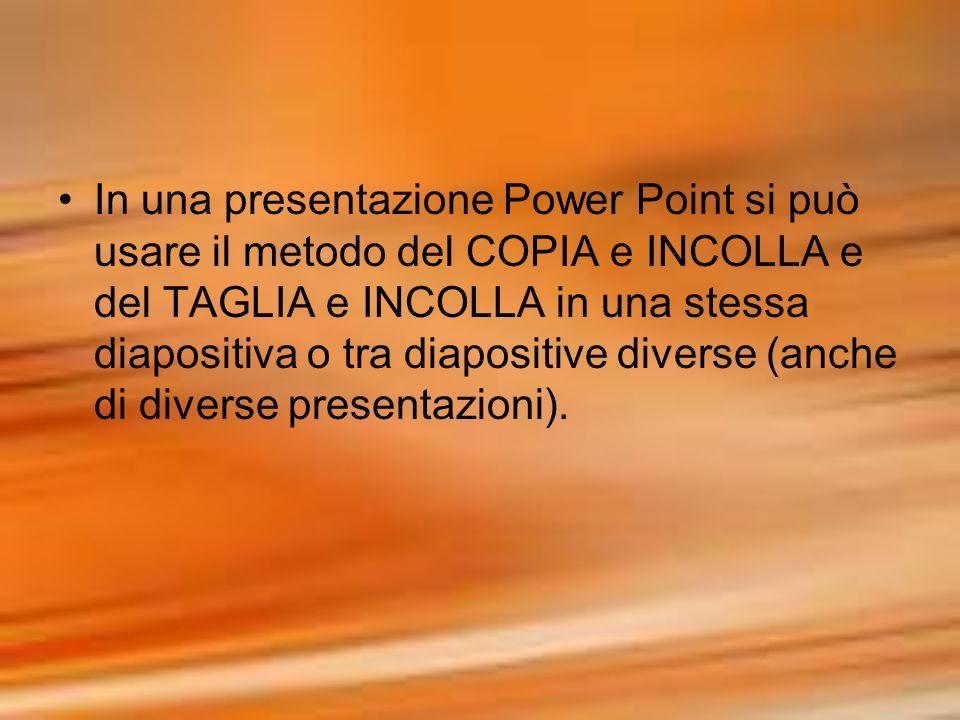 In una presentazione Power Point si può usare il metodo del COPIA e INCOLLA e del TAGLIA e INCOLLA in una stessa diapositiva o tra diapositive diverse
